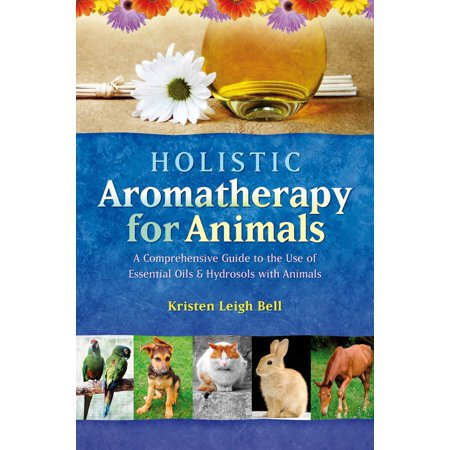 Holistic Aromatherapy for Animals : A Comprehensive Guide to the Use of Essential Oils & Hydrosols with Animals - Holistic Animal Handbook