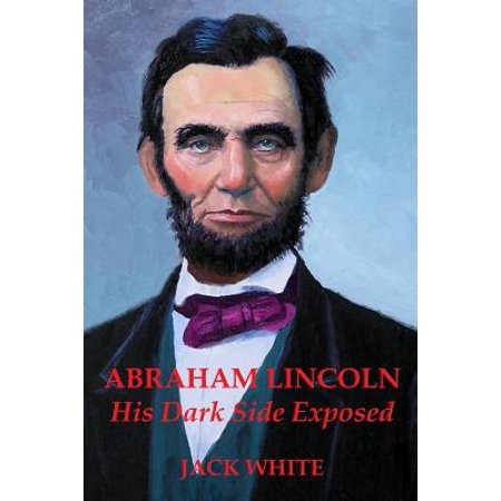 Abraham Lincoln: His Dark Side Exposed by