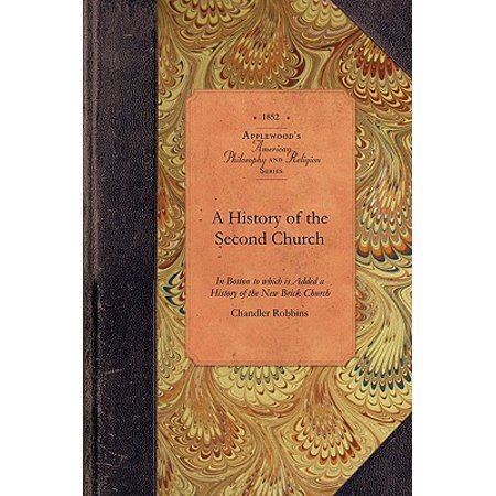 A History of the Second Church : Or Old North, in Boston to Which Is Added a History of the New Brick Church (Old North Church)