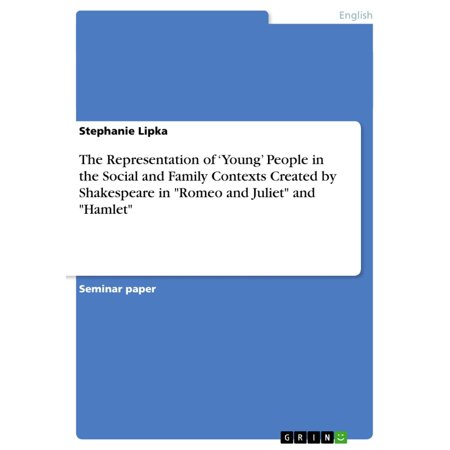 The Representation of 'Young' People in the Social and Family Contexts Created by Shakespeare in 'Romeo and Juliet' and 'Hamlet' - (Romeo And Juliet Script In Modern English)