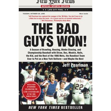The Bad Guys Won : A Season of Brawling, Boozing, Bimbo Chasing, and Championship Baseball with Straw, Doc, Mookie, Nails, the Kid, and the Rest of the 1986 Mets, the Rowdiest Team Ever to Put on a New York Uniform--And Maybe the