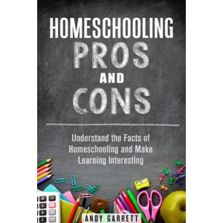 Homeschooling Pros and Cons: Understand the Facts of Homeschooling and Make Learning Interesting -