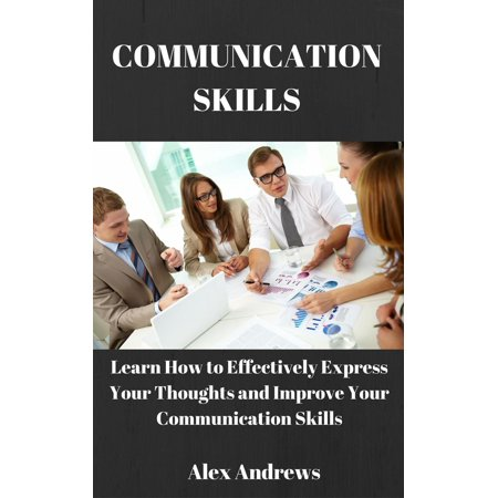 COMMUNICATION SKILLS: Learn How to Effectively Express Your Thoughts and Improve Your Communication Skills - (Best Way To Improve Communication Skills)