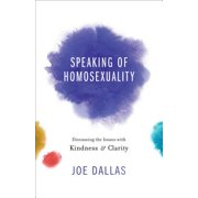 Speaking of Homosexuality : Discussing the Issues with Kindness and Clarity