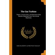 The Gas Turbine : Theory, Construction, and Records of the Results Obtained from Two Actual Machines