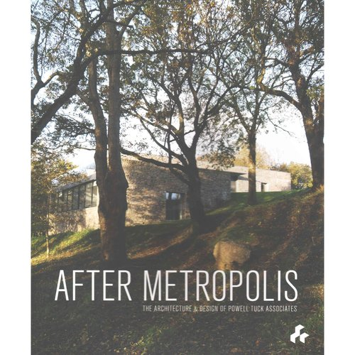 After Metropolis: The Architecture & Design of Powell Tuck Associates by