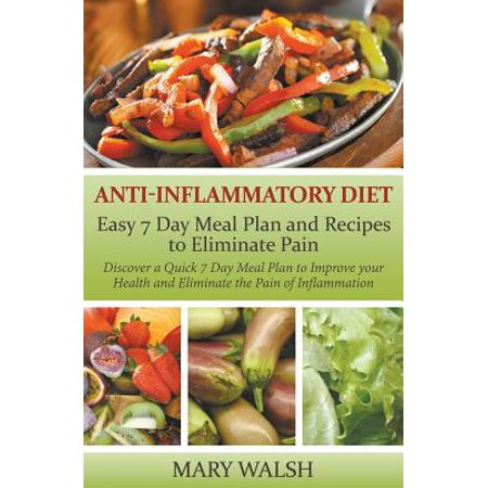 Anti-Inflammatory Diet : Easy 7 Day Meal Plan and Recipes to Eliminate Pain: Discover a Quick 7 Day Meal Plan to Improve Your Health and Eliminate the Pain of