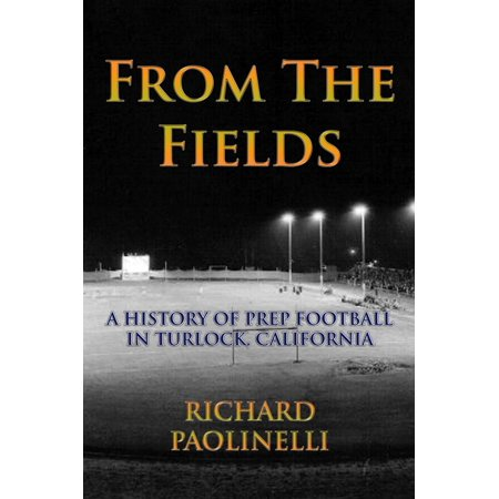 From The Fields: A History Of Prep Football In Turlock, California - eBook - Football Field Supplies