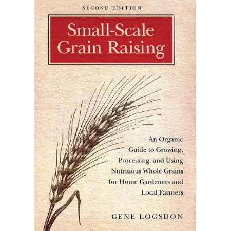 Small-Scale Grain Raising : An Organic Guide to Growing, Processing, and Using Nutritious Whole Grains for Home Gardeners and Local Farmers, 2nd