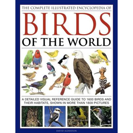 The Complete Illustrated Encyclopedia of Birds of the World : A Detailed Visual Reference Guide to 1600 Birds and Their Habitats, Shown in More Than 1800