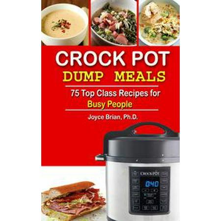 Crock Pot Dump Recipes: 75 Top Class Recipes for Busy People - eBook