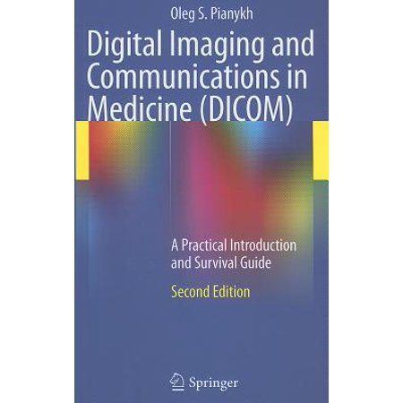 Digital Imaging and Communications in Medicine (DICOM) : A Practical Introduction and Survival Guide Dicom Medical Imaging