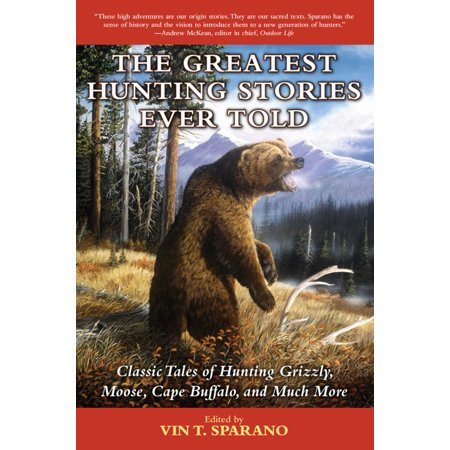 The Greatest Hunting Stories Ever Told : Classic Tales of Hunting Grizzly, Moose, Cape Buffalo, and Much