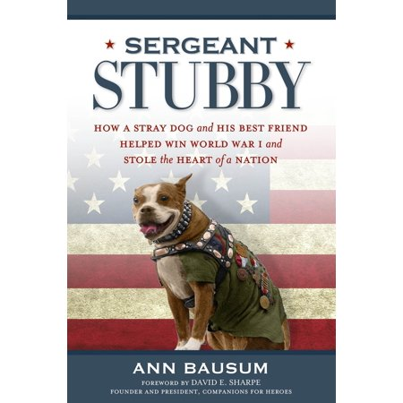 Sergeant Stubby : How a Stray Dog and His Best Friend Helped Win World War I and Stole the Heart of a