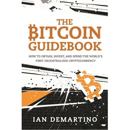 The Bitcoin Guidebook : How to Obtain, Invest, and Spend the World's First Decentralized