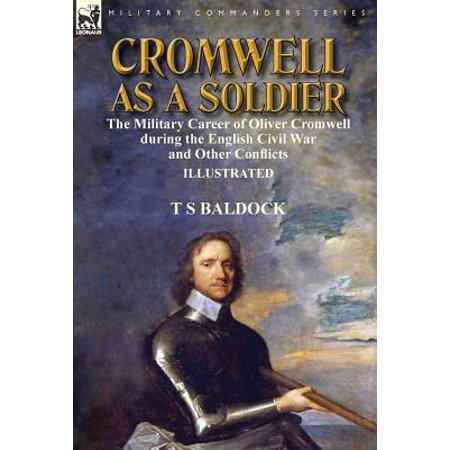 Cromwell as a Soldier : the Military Career of Oliver Cromwell during the English Civil War and Other