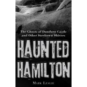 Haunted Hamilton : The Ghosts of Dundurn Castle and Other Steeltown Shivers
