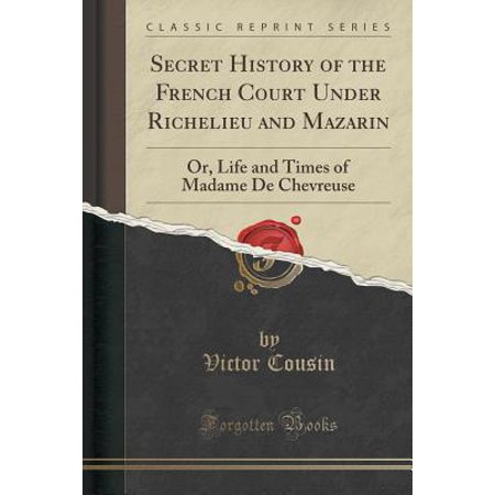 Secret History of the French Court Under Richelieu and Mazarin : Or, Life and Times of Madame de Chevreuse (Classic (Richelieu Classic Ceramic)