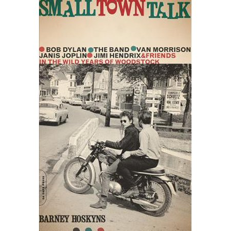 Small Town Talk : Bob Dylan, The Band, Van Morrison, Janis Joplin, Jimi Hendrix and Friends in the Wild Years of