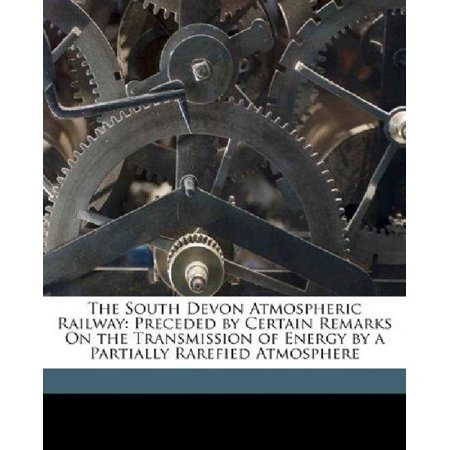 The South Devon Atmospheric Railway  Preceded By Certain Remarks On The Transmission Of Energy By A Partially Rarefied Atmosphere