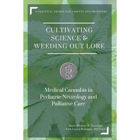 Cultivating Science   Weeding Out Lore  Medical Cannabis In Pediatric Neurology And Palliative Care  A Practical Primer For Parents And Providers