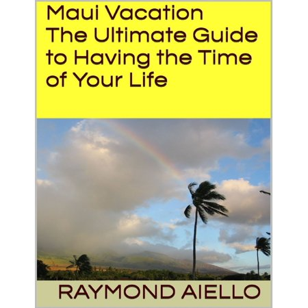Maui Vacation: The Ultimate Guide to Having the Time of Your Life -