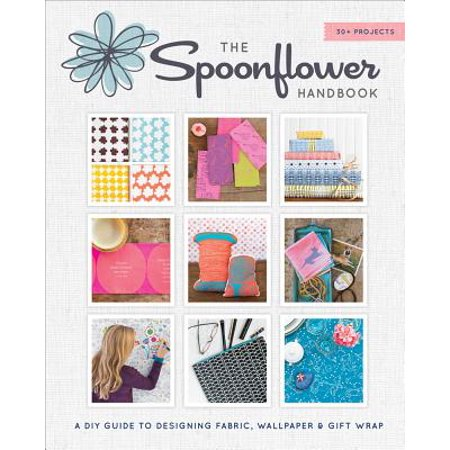 The Spoonflower Handbook : A DIY Guide to Designing Fabric, Wallpaper & Gift Wrap with 30+ Projects