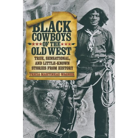 Black Cowboys of the Old West : True, Sensational, and Little-Known Stories from (Famous Black Cowboys Of The Old West)