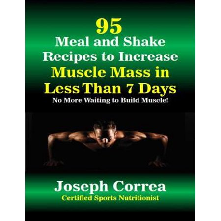 95 Meal and Shake Recipes to Increase Muscle Mass In Less Than 7 Days No More Waiting to Build Muscle - eBook
