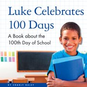 Luke Celebrates 100 Days : A Book about the 100th Day of School