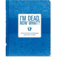 I'm Dead. Now What? : Important Information about My Belongings, Business Affairs, and Wishes