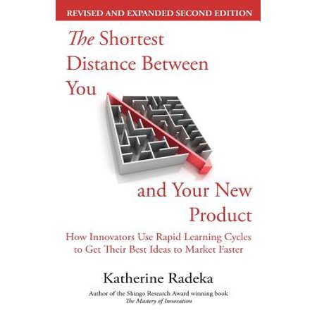 The Shortest Distance Between You and Your New Product, 2nd Edition : How Innovators Use Rapid Learning Cycles to Get Their Best Ideas to Market