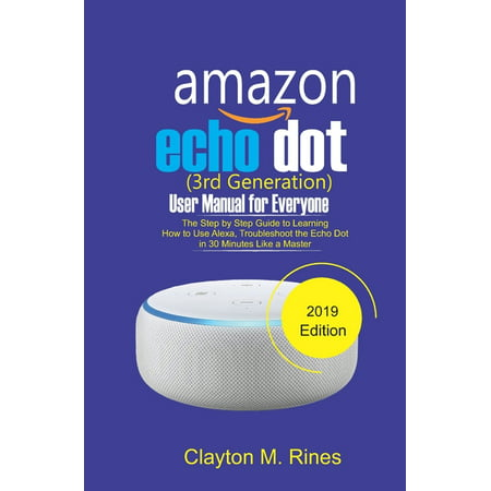 Amazon Echo Dot 3rd Generation User Manual for Everyone : The Step by Step Guide to learning how to use Alexa, Troubleshoot the Echo Dot in 30 Minutes like a Master 2019 Edition (Paperback)