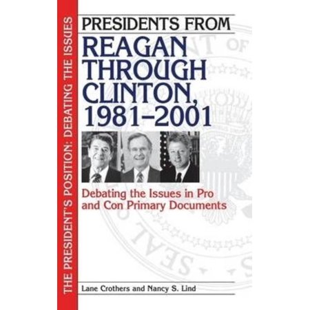 Presidents From Reagan Through Clinton  1981 2001  Debating The Issues In Pro And Con Primary Documents