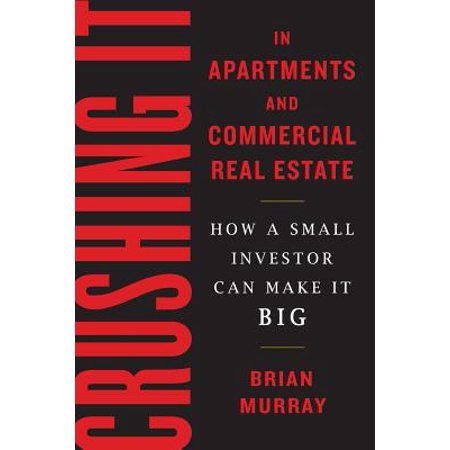 Crushing It in Apartments and Commercial Real Estate : How a Small Investor Can Make It - Big Maze