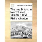 The True Briton. in Two Volumes. ... Volume 1 of 2