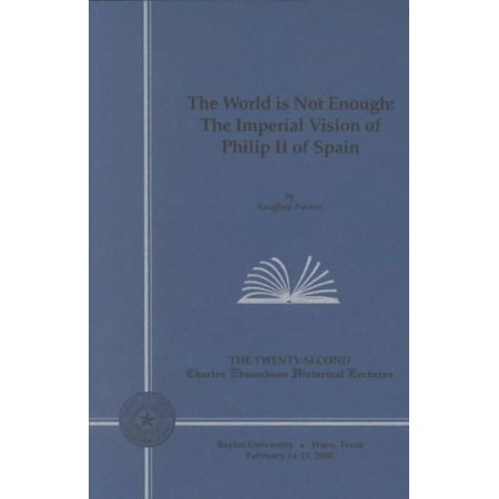 The World Is Not Enough  The Imperial Vision Of Philip Ii Of Spain  Twenty Second Charles Edmondson Historical Lectures   Edmondson Lecture Series   Paperback