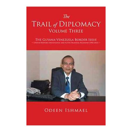 The Trail of Diplomacy - Volume Three: The Guyana-Venezuela Border Issue United Nations Involvement and Active Bilateral Relations (1982-2015)