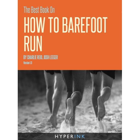The Best Book On How To Barefoot Run (Safe Preparation Strategies For Running Without Shoes) -