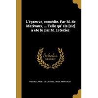 L'�preuve, Com�die. Par M. de Marivaux, ... Telle Qu' Ele [sic] a Et� Lu Par M. Letexier. Paperback