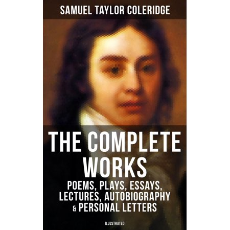 The Complete Works of Samuel Taylor Coleridge: Poems, Plays, Essays, Lectures, Autobiography & Personal Letters (Illustrated) -
