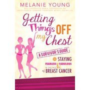 Getting Things Off My Chest : A Survivor's Guide to Staying Fearless and Fabulous in the Face of Breast Cancer
