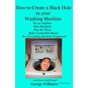 How to Create a Black Hole in Your Washing Machine : Fly an Airplane, Beat the Dealer, Play the Piano, Make Counterfeit Money, See Everything that Ever Happened And Other Useful Things (Paperback)