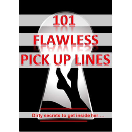 101 Flawless Pick up lines! - Dirty secrets to get inside of her -