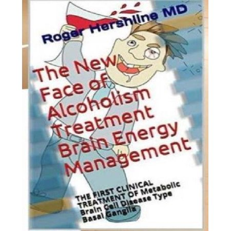 The New Face Of Alcoholism Treatment Brain Energy Management  The First Clinical Treatment Of Metabolic Brain Cell Disease Type Basal Ganglia