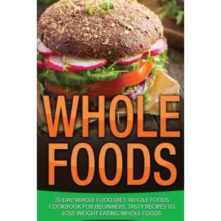 Whole Food  30 Day Whole Food Diet  Whole Foods Cookbook For Beginners  Tasty Recipes To Lose Weight Eating Whole Foods