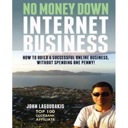 No Money Down Internet Business  How To Build A Successful Online Business  Without Spending One Penny