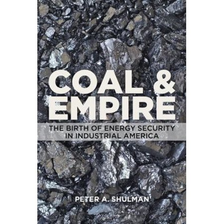 Coal   Empire  The Birth Of Energy Security In Industrial America