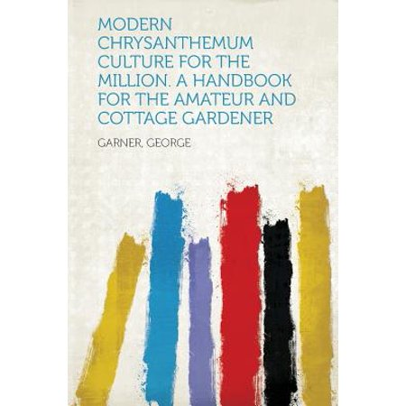 Modern Chrysanthemum Culture for the Million. a Handbook for the Amateur and Cottage Gardener ()