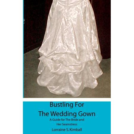 Bustling for the Wedding Gown : A Guide for the Bride and Her